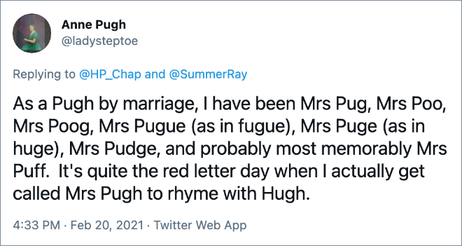 As a Pugh by marriage, I have been Mrs Pug, Mrs Poo, Mrs Poog, Mrs Pugue (as in fugue), Mrs Puge (as in huge), Mrs Pudge, and probably most memorably Mrs Puff. It's quite the red letter day when I actually get called Mrs Pugh to rhyme with Hugh.