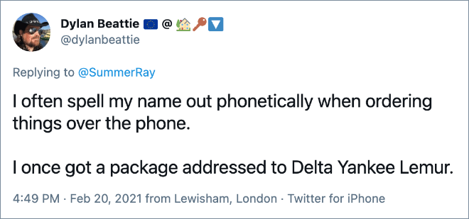 I often spell my name out phonetically when ordering things over the phone. I once got a package addressed to Delta Yankee Lemur.