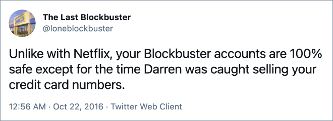 Unlike with Netflix, your Blockbuster accounts are 100% safe except for the time Darren was caught selling your credit card numbers.