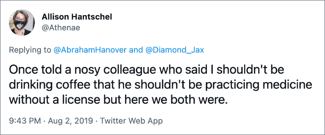 Une fois, j'ai dit à un collègue curieux qui a dit que je ne devrais pas boire de café qu'il ne devrait pas pratiquer la médecine sans licence, mais nous y étions tous les deux.