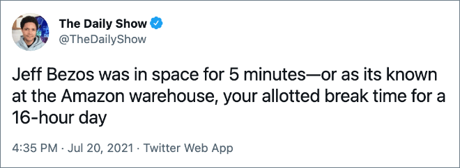 Jeff Bezos was in space for 5 minutes—or as its known at the Amazon warehouse, your allotted break time for a 16-hour day