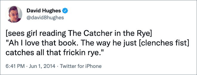 """[sees girl reading The Catcher in the Rye] """"Ah j'adore ce livre.  La façon dont il vient [clenches fist] attrape tout ce frickin seigle."""""""