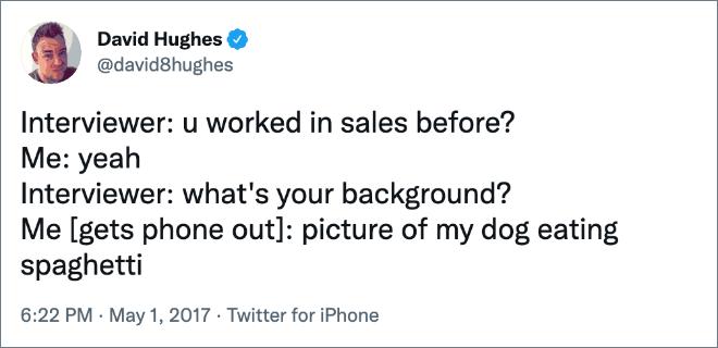 Interviewer : vous avez déjà travaillé dans la vente ?  Moi : ouais Interviewer : quel est ton parcours ?  Moi [gets phone out]: photo de mon chien mangeant des spaghettis