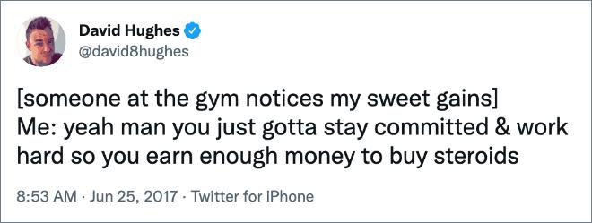 [someone at the gym notices my sweet gains]  Moi: ouais mec tu dois juste rester engagé et travailler dur pour gagner assez d'argent pour acheter des stéroïdes