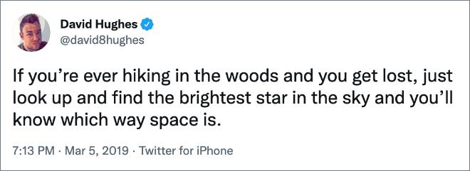 Si jamais vous faites de la randonnée dans les bois et que vous vous perdez, il suffit de lever les yeux et de trouver l'étoile la plus brillante dans le ciel et vous saurez dans quel sens se trouve l'espace.