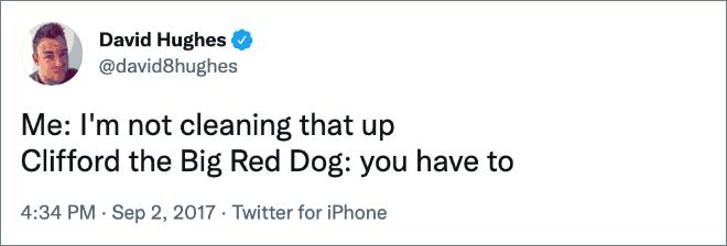 Moi : Je ne nettoie pas ça Clifford le Grand Chien Rouge : tu dois