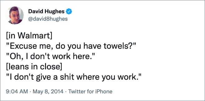 """[in Walmart] """"Excusez-moi, avez-vous des serviettes ?"""" """"Oh, je ne travaille pas ici."""" [leans in close] """"Je m'en fous où tu travailles."""""""