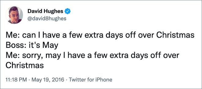 Moi : puis-je avoir quelques jours de congé supplémentaires à Noël Patron : c'est May Moi : désolé, puis-je avoir quelques jours de congé supplémentaires à Noël