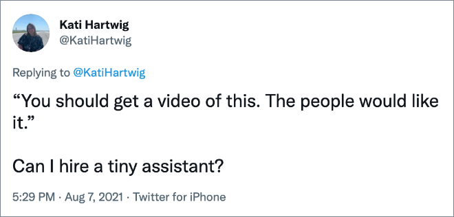 """""""You should get a video of this. The people would like it."""" Can I hire a tiny assistant?"""