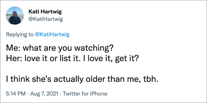 Me: what are you watching? Her: love it or list it. I love it, get it? I think she's actually older than me, tbh.