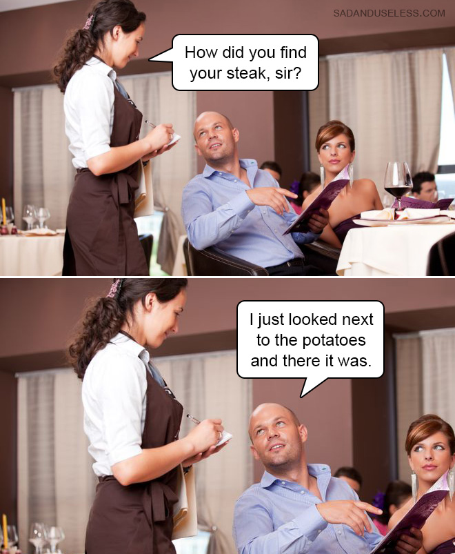 How did you find your steak, sir?