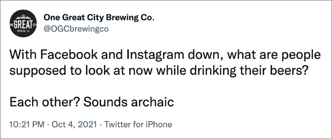 With Facebook and Instagram down, what are people supposed to look at now while drinking their beers? Each other? Sounds archaic
